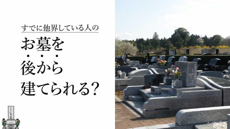 すでに他界している人のお墓を後から建てられることは可能?